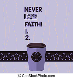 Conceptual hand writing showing Never Lose Faith. Business photo showcasing do not stop believing in someone or something or doubtful 3D Coffee To Go Cup with Lid Cover and Stars Text Space.