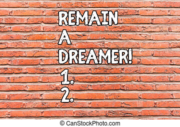 Conceptual hand writing showing Remain A Dreamer. Business photo showcasing they spend lot of time thinking about and planning things Brick Wall art like Graffiti motivational written on wall.