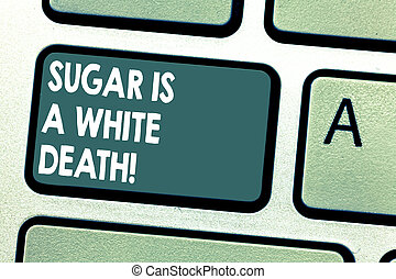 Conceptual hand writing showing Sugar Is A White Death. Business photo showcasing Sweets are dangerous diabetes alert unhealthy foods Keyboard key Intention to create computer message idea.