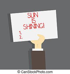 Conceptual hand writing showing Sun Is Shining. Business photo text Beautiful sunshine Enjoying hot summer days Natural landscape.