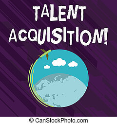 Conceptual hand writing showing Talent Acquisition. Business photo showcasing process of finding and acquiring skilled huanalysis labor Airplane Flying Around Colorful Globe and Blank Text Space.