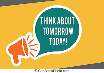 Conceptual hand writing showing Think About Tomorrow Today. Business photo text Prepare your Future now Envision what is next
