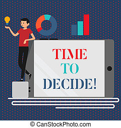 Conceptual hand writing showing Time To Decide. Business photo showcasing Right moment for make a choice between some alternatives.