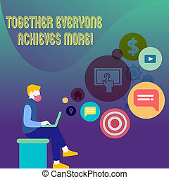 Conceptual hand writing showing Together Everyone Achieves More. Business photo text Members create synergy with strong sense mutual commitment Man Sitting with Laptop and SEO Driver Icons on Blank Space.