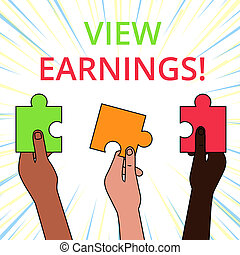 Conceptual hand writing showing View Earnings. Business photo showcasing To see the balance of revenue after deduction of expenses Three Colored Jigsaw Puzzle Pieces in Different People Hands.