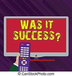 Conceptual hand writing showing Was It Successquestion. Business photo text Happy feeling after achieving success in life Hand Holding Remote Control infront of Wide Color PC Screen.