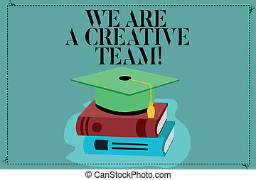 Conceptual hand writing showing We Are A Creative Team. Business photo showcasing Creativity teamwork colleagues brainstorm working Color Graduation Hat with Tassel 3D Academic cap on Books.