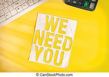 Conceptual hand writing showing We Need You. Business photo showcasing asking someone to work together for certain job or target Copy space on notebook with pc keyboard on the table.