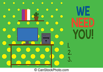 Conceptual hand writing showing We Need You. Business photo showcasing asking someone to work together for certain job or target Desktop computer with wooden table shelf books flower pot.