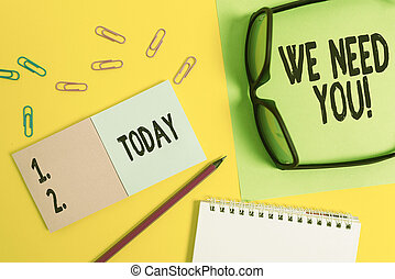 Conceptual hand writing showing We Need You. Business photo showcasing asking someone to work together for certain job or target Square blank sticky notepads pencil clips eyeglasses sheet.
