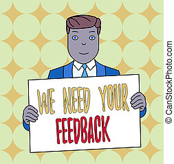 Conceptual hand writing showing We Need Your Feedback. Business photo text Give us your review thoughts comments what to improve Smiling Man Holding Suit Poster Board in Front of Himself.