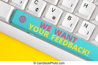 Conceptual hand writing showing We Want Your Feedback. Business photo showcasing criticism given someone say can be done for improvement White pc keyboard with note paper above the white background.