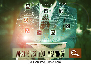 Conceptual hand writing showing What Gives You Meaning Question. Business photo text your purpose or intentions in life Male wear formal work suit presenting presentation smart device.