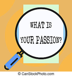 Conceptual hand writing showing What Is Your Passion Question. Business photo showcasing asking about his strong and barely controllable emotion Big magnifier glass looking towards vertical rectangle.
