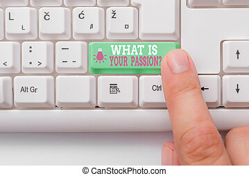 Conceptual hand writing showing What Is Your Passion Question. Business photo showcasing asking about his strong and barely controllable emotion White pc keyboard with note paper above the white background.