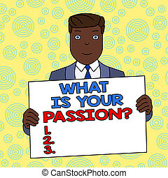Conceptual hand writing showing What Is Your Passion Question. Business photo showcasing asking about his strong and barely controllable emotion Smiling Man Holding Suit Poster Board in Front of Himself.