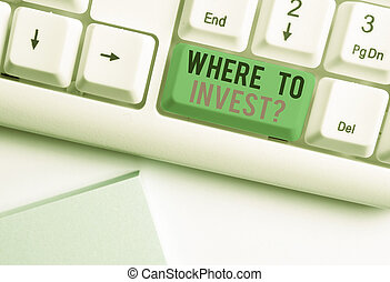 Conceptual hand writing showing Where To Invest question. Business photo showcasing asking about actions or process of making more money White pc keyboard with note paper above the white background.