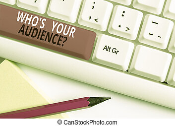Conceptual hand writing showing Who S Your Audience Question. Business photo text asking someone about listeners category Coaching White pc keyboard with note paper above the white background.