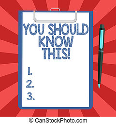 Conceptual hand writing showing You Should Know This. Business photo text Recommendation be informed aware of new events Sheet of Bond Paper on Clipboard with Ballpoint Pen Text Space