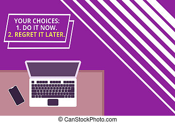 Conceptual hand writing showing Your Choices 1 Do It Now 2 Regret It Later. Business photo text Think first before deciding Office working place laptop lying wooden desk smartphone.