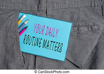 Conceptual hand writing showing Your Daily Routine Matters. Business photo showcasing practice of regularly doing things in fixed order Writing equipment and blue note paper in pocket of trousers.