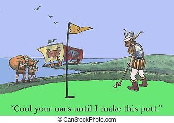 """Cool your oars - """"Cool your oars until I make this putt."""""""