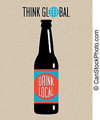 Think global, drink local beer bottle design on grunge background. Great for menu, sign, invitation or poster.
