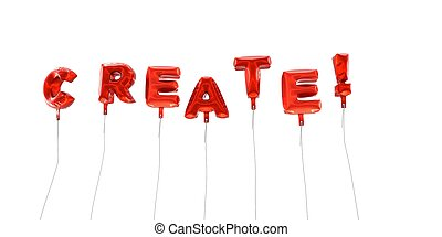 CREATE! - word made from red foil balloons - 3D rendered.