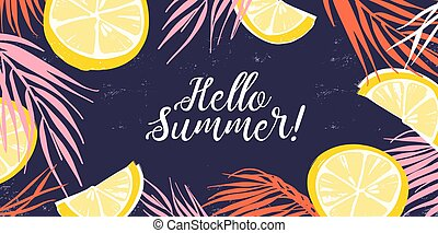 Creative banner decorated with hand drawn lemon slices and tropical leaves. Colorful horizontal background with Hello Summer inscription. Natural backdrop with a place for text. Vector illustration.