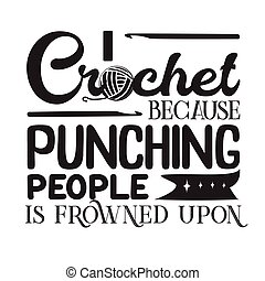 Crochet Quote and Saying good for print. I crochet because punching people is frowned upon