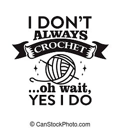 Crochet Quote and Saying good for print. I don t always crochet, oh wait Yes I do.