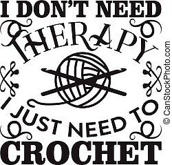 Crochet Quote and Saying good for print. I don t need therapy I just need crochet