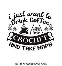 Crochet Quote and Saying good for print. I just want to drink coffee