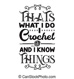 Crochet Quote and Saying good for print. That s what I do I crochet and I know things