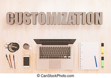 Customization - text concept with notebook computer, smartphone, notebook and pens on wooden desktop. 3D render illustration.