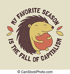 Cute cartoon hedgehog holding an apple with the anti capitalist message My favorite season is the fall of capitalism. Funny and radical illustration.