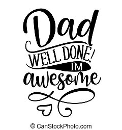Dad, well done, I am awesome