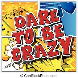 Dare to be crazy. Vector illustrated comic book style...