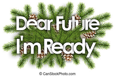 dear future I'm ready in christmas background - pine branchs