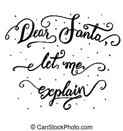 Dear Santa, let me explain. Hand-lettering quote, Christmas calligraphy in black isolated on white background. For letters to Santa Claus or greeting cards