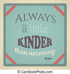 Decorative quote from Peter Pan author JM Barrie – Always Be A Little Kinder Than Necessary This file is Vector EPS10 and uses opacity masks and blends.