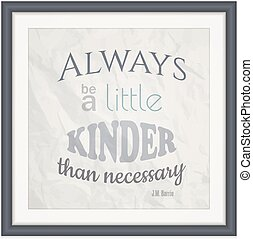 Always Be A Little Kinder Than Necessary - Decorative quote...
