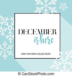 Design banner with lettering December is here logo. Light blue Card for season sale with black frame and white snowflakes. Promotion offer Winter Collection with snow decoration on seamless pattern.