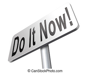 Do it now - do it now, it is the right time for real action.