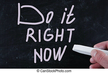 do it right now