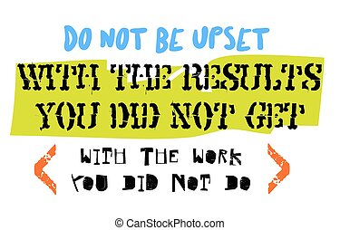 Do Not Be Upset With The Results You Did Not Get With The Work Y