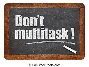Do not multitask!