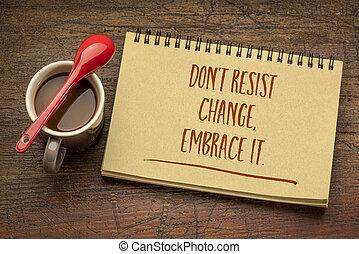 do not resist change, embrace it