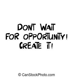 Do not wait for opportunity. Create it. Motivation quote. ...
