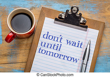 Do not wait until tomorrow - motivational advice or reminder...